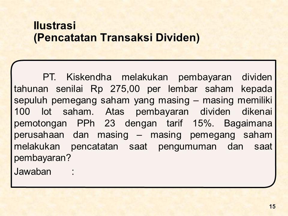 PT. Kiskendha melakukan pembayaran dividen tahunan senilai Rp 275,00 per lembar saham kepada sepuluh pemegang saham yang masing – masing memiliki 100