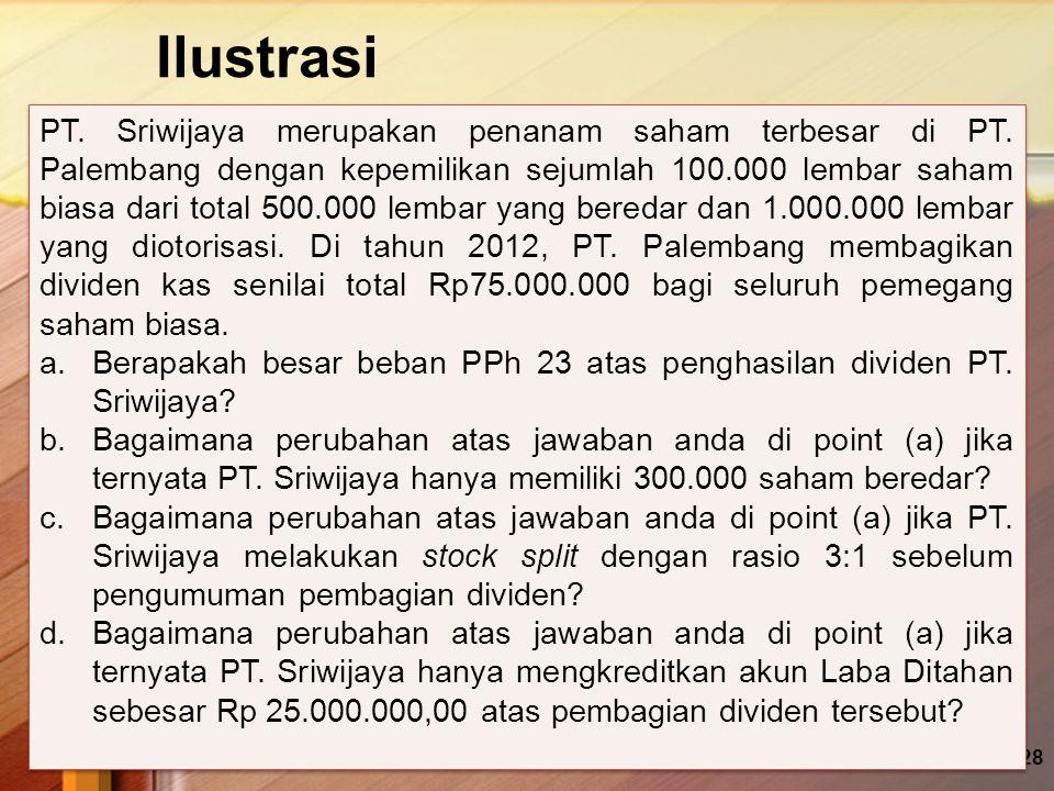 Ilustrasi 29 Jawaban: a.Beban PPh 23= 15% x (100.000/ 500.000) x 75.000.000 = 15% x 15.000.000 = Rp 2.250.000,00 b.Beban PPh 23 yang dikenakan akan berubah menjadi Rp 0,00.