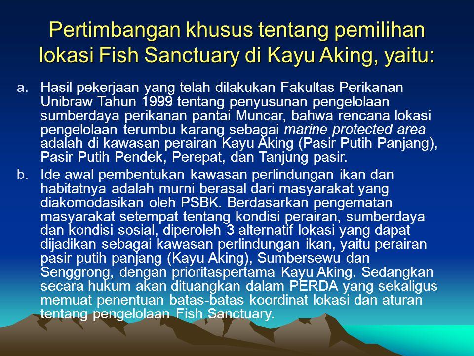 Pertimbangan khusus tentang pemilihan lokasi Fish Sanctuary di Kayu Aking, yaitu: a.Hasil pekerjaan yang telah dilakukan Fakultas Perikanan Unibraw Tahun 1999 tentang penyusunan pengelolaan sumberdaya perikanan pantai Muncar, bahwa rencana lokasi pengelolaan terumbu karang sebagai marine protected area adalah di kawasan perairan Kayu Aking (Pasir Putih Panjang), Pasir Putih Pendek, Perepat, dan Tanjung pasir.