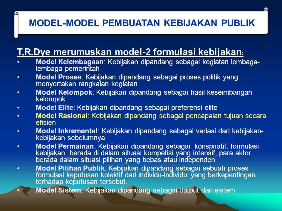 T,R.Dye merumuskan model-2 formulasi kebijakan : Model Kelembagaan: Kebijakan dipandang sebagai kegiatan lembaga- lembaga pemerintah Model Proses: Kebijakan dipandang sebagai proses politik yang menyertakan rangkaian kegiatan Model Kelompok: Kebijakan dipandang sebagai hasil keseimbangan kelompok Model Elite: Kebijakan dipandang sebagai preferensi elite Model Rasional: Kebijakan dipandang sebagai pencapaian tujuan secara efisien Model Inkremental: Kebijakan dipandang sebagai variasi dari kebijakan- kebijakan sebelumnya Model Permainan: Kebijakan dipandang sebagai konspiratif, formulasi kebijakan berada di dalam situasi kompetisi yang intensif, para aktor berada dalam situasi pilihan yang bebas atau independen Model Pilihan Publik: Kebijakan dipandang sebagai sebuah proses formulasi keputusan kolektif dari individu-individu yang berkepentingan terhadap keputusan tersebut.
