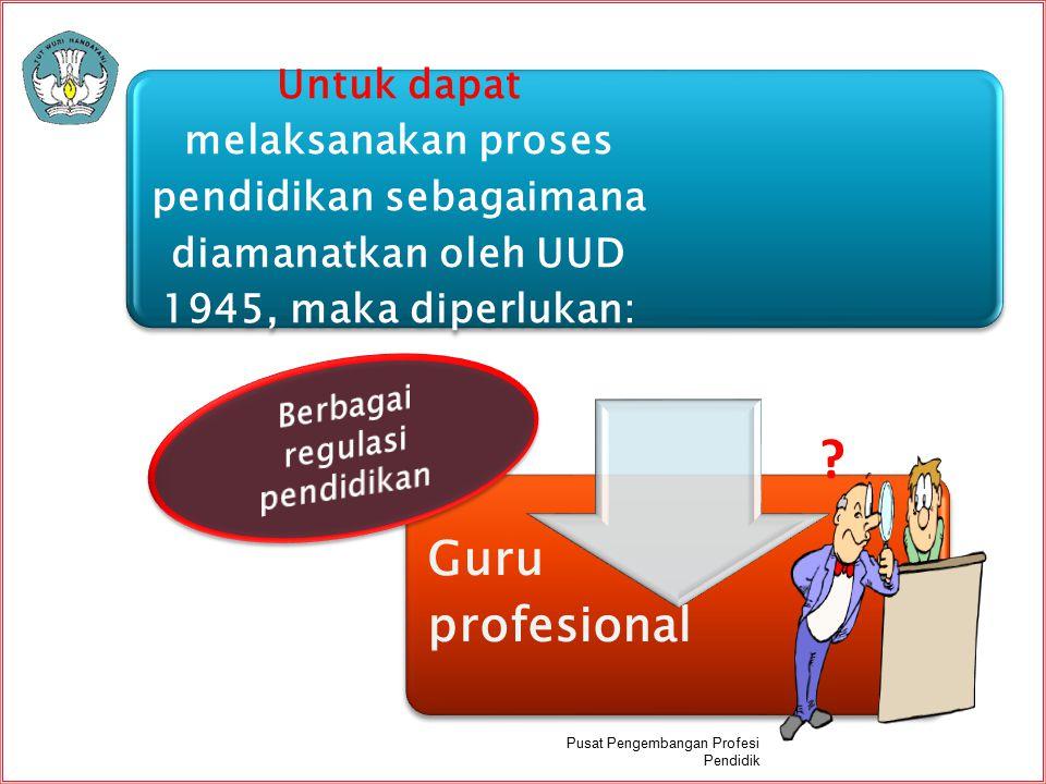 Untuk dapat melaksanakan proses pendidikan sebagaimana diamanatkan oleh UUD 1945, maka diperlukan: Guru profesional ? Pusat Pengembangan Profesi Pendi