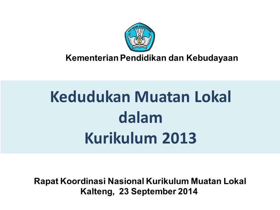 Kedudukan Muatan Lokal dalam Kurikulum 2013 Rapat Koordinasi Nasional Kurikulum Muatan Lokal Kalteng, 23 September 2014 Kementerian Pendidikan dan Kebudayaan