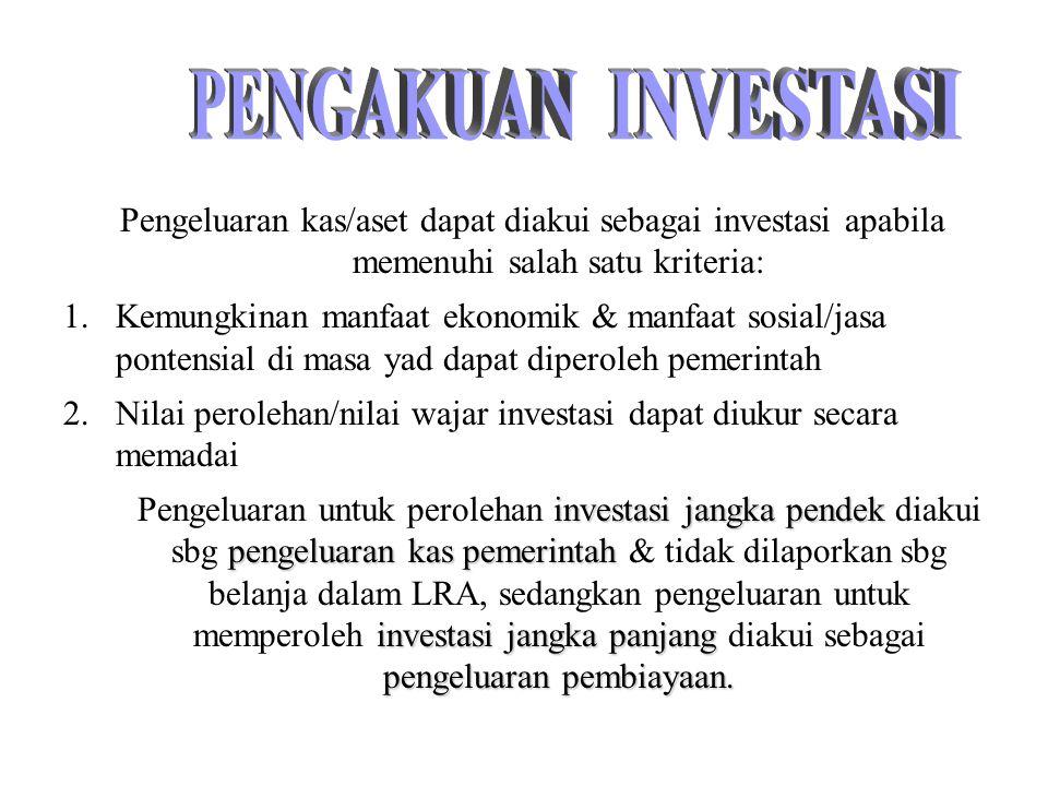 Pengeluaran kas/aset dapat diakui sebagai investasi apabila memenuhi salah satu kriteria: 1.Kemungkinan manfaat ekonomik & manfaat sosial/jasa pontens
