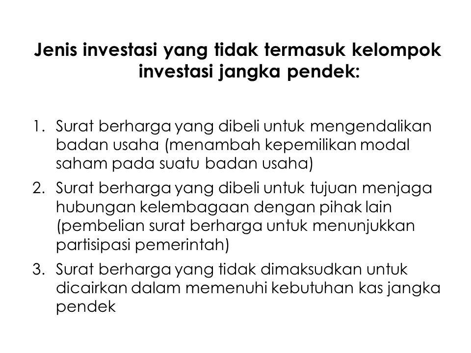 Jenis investasi yang tidak termasuk kelompok investasi jangka pendek: 1.Surat berharga yang dibeli untuk mengendalikan badan usaha (menambah kepemilik
