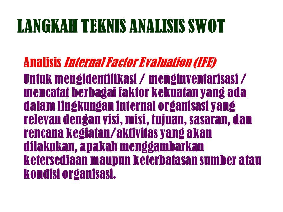 LANGKAH TEKNIS ANALISIS SWOT Analisis Internal Factor Evaluation (IFE) Untuk mengidentifikasi / menginventarisasi / mencatat berbagai faktor kekuatan