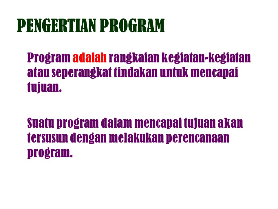 PENGERTIAN PROGRAM Program adalah rangkaian kegiatan-kegiatan atau seperangkat tindakan untuk mencapai tujuan. Suatu program dalam mencapai tujuan aka
