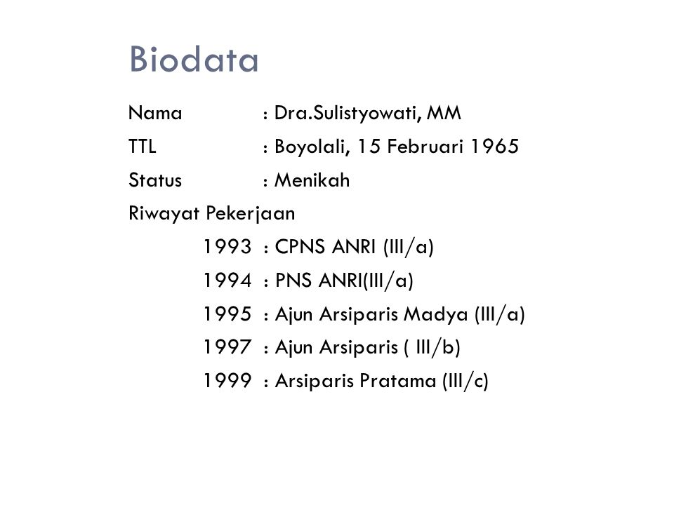 Biodata Nama: Dra.Sulistyowati, MM TTL: Boyolali, 15 Februari 1965 Status: Menikah Riwayat Pekerjaan 1993 : CPNS ANRI (III/a) 1994 : PNS ANRI(III/a) 1995 : Ajun Arsiparis Madya (III/a) 1997 : Ajun Arsiparis ( III/b) 1999 : Arsiparis Pratama (III/c)