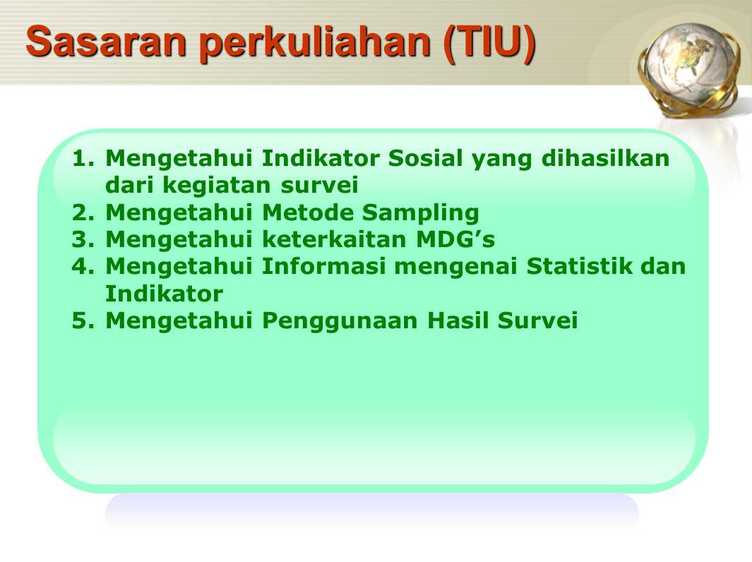 Sasaran perkuliahan (TIU) 1.Mengetahui Indikator Sosial yang dihasilkan dari kegiatan survei 2.Mengetahui Metode Sampling 3.Mengetahui keterkaitan MDG