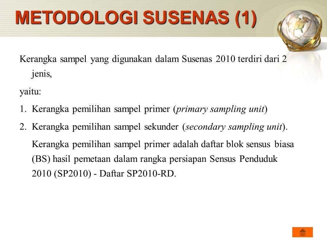 METODOLOGI SUSENAS (1) Kerangka sampel yang digunakan dalam Susenas 2010 terdiri dari 2 jenis, yaitu: 1.Kerangka pemilihan sampel primer (primary samp