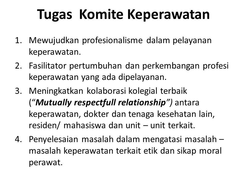 Tugas Komite Keperawatan 1.Mewujudkan profesionalisme dalam pelayanan keperawatan. 2.Fasilitator pertumbuhan dan perkembangan profesi keperawatan yang
