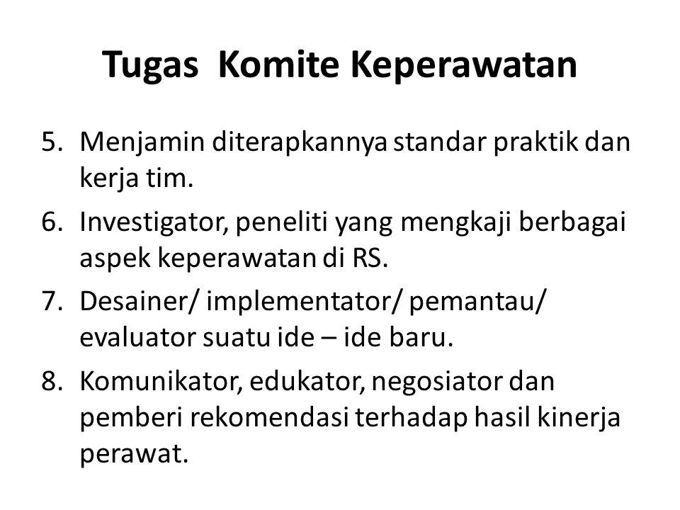 Tugas Komite Keperawatan 5.Menjamin diterapkannya standar praktik dan kerja tim. 6.Investigator, peneliti yang mengkaji berbagai aspek keperawatan di