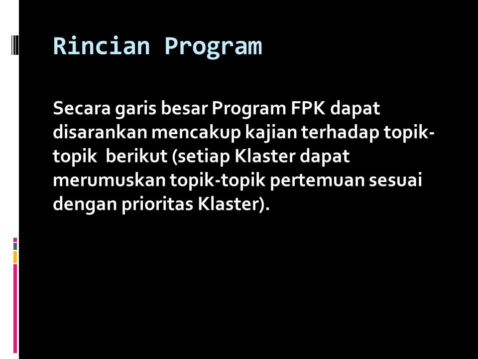 Rincian Program Secara garis besar Program FPK dapat disarankan mencakup kajian terhadap topik- topik berikut (setiap Klaster dapat merumuskan topik-topik pertemuan sesuai dengan prioritas Klaster).