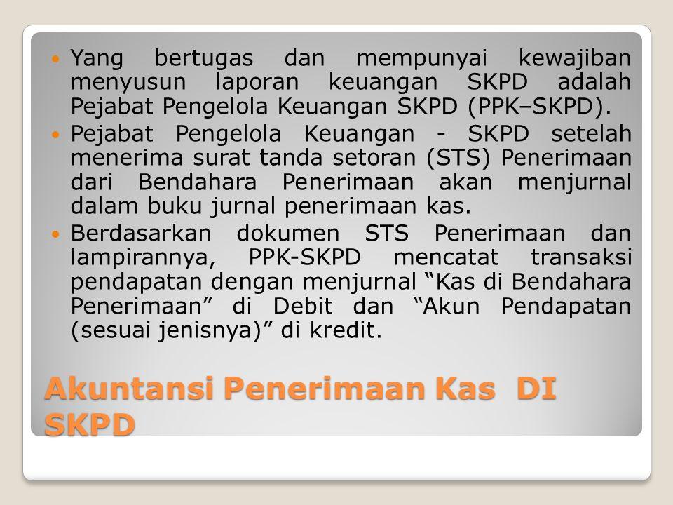 Akuntansi Penerimaan Kas DI SKPD Yang bertugas dan mempunyai kewajiban menyusun laporan keuangan SKPD adalah Pejabat Pengelola Keuangan SKPD (PPK–SKPD