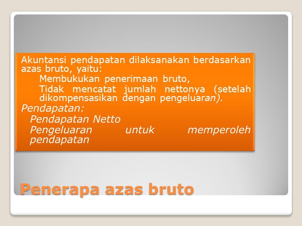 Penerapa azas bruto Akuntansi pendapatan dilaksanakan berdasarkan azas bruto, yaitu: ◦Membukukan penerimaan bruto, ◦Tidak mencatat jumlah nettonya (se