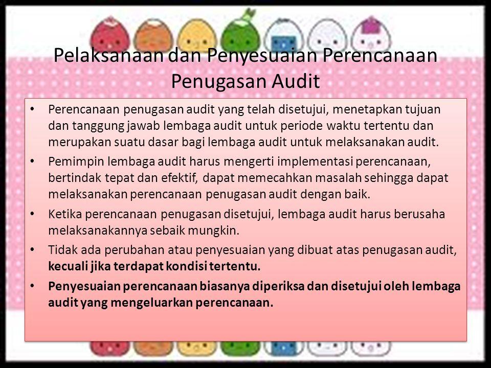 Pelaksanaan dan Penyesuaian Perencanaan Penugasan Audit Perencanaan penugasan audit yang telah disetujui, menetapkan tujuan dan tanggung jawab lembaga