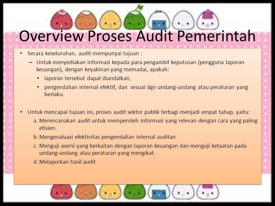 Overview Proses Audit Pemerintah Secara keseluruhan, audit mempunyai tujuan : – Untuk menyediakan informasi kepada para pengambil keputusan (pengguna