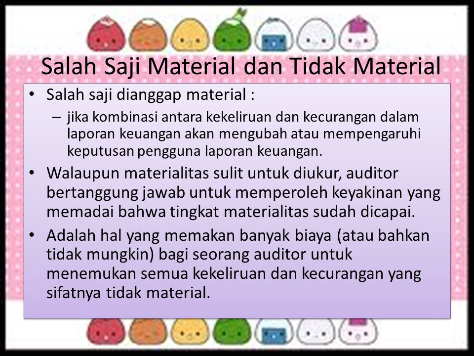 Salah Saji Material dan Tidak Material Salah saji dianggap material : – jika kombinasi antara kekeliruan dan kecurangan dalam laporan keuangan akan me