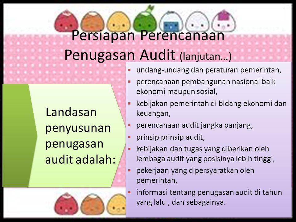 Persiapan Perencanaan Penugasan Audit (lanjutan…) Landasan penyusunan penugasan audit adalah:  undang-undang dan peraturan pemerintah,  perencanaan