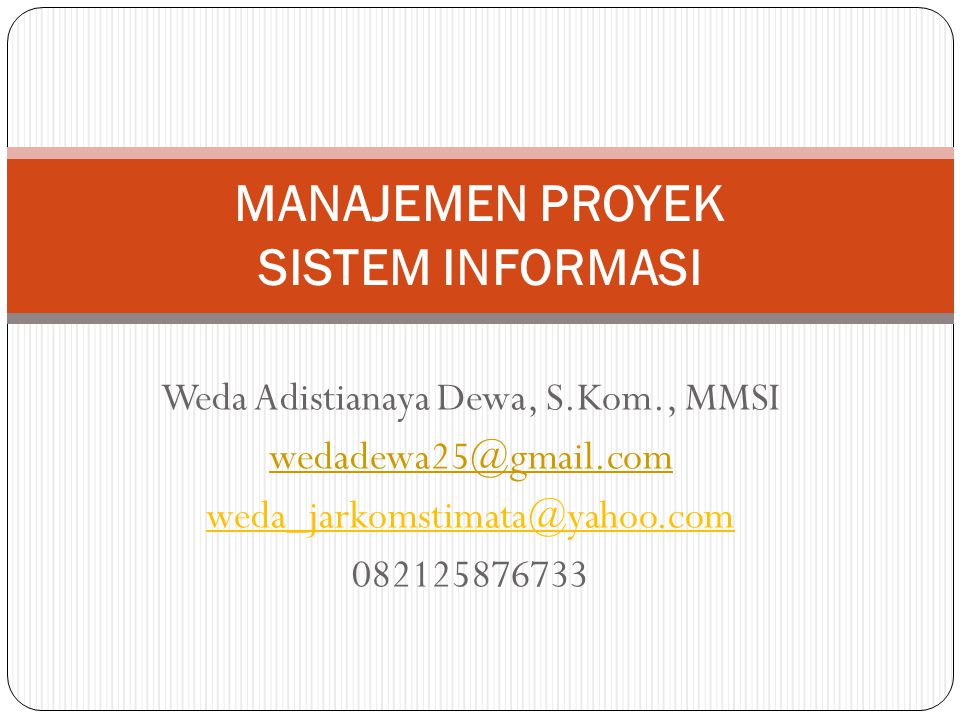 Weda Adistianaya Dewa, S.Kom., MMSI wedadewa25@gmail.com weda_jarkomstimata@yahoo.com 082125876733 MANAJEMEN PROYEK SISTEM INFORMASI