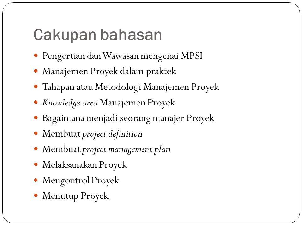 Cakupan bahasan Pengertian dan Wawasan mengenai MPSI Manajemen Proyek dalam praktek Tahapan atau Metodologi Manajemen Proyek Knowledge area Manajemen Proyek Bagaimana menjadi seorang manajer Proyek Membuat project definition Membuat project management plan Melaksanakan Proyek Mengontrol Proyek Menutup Proyek