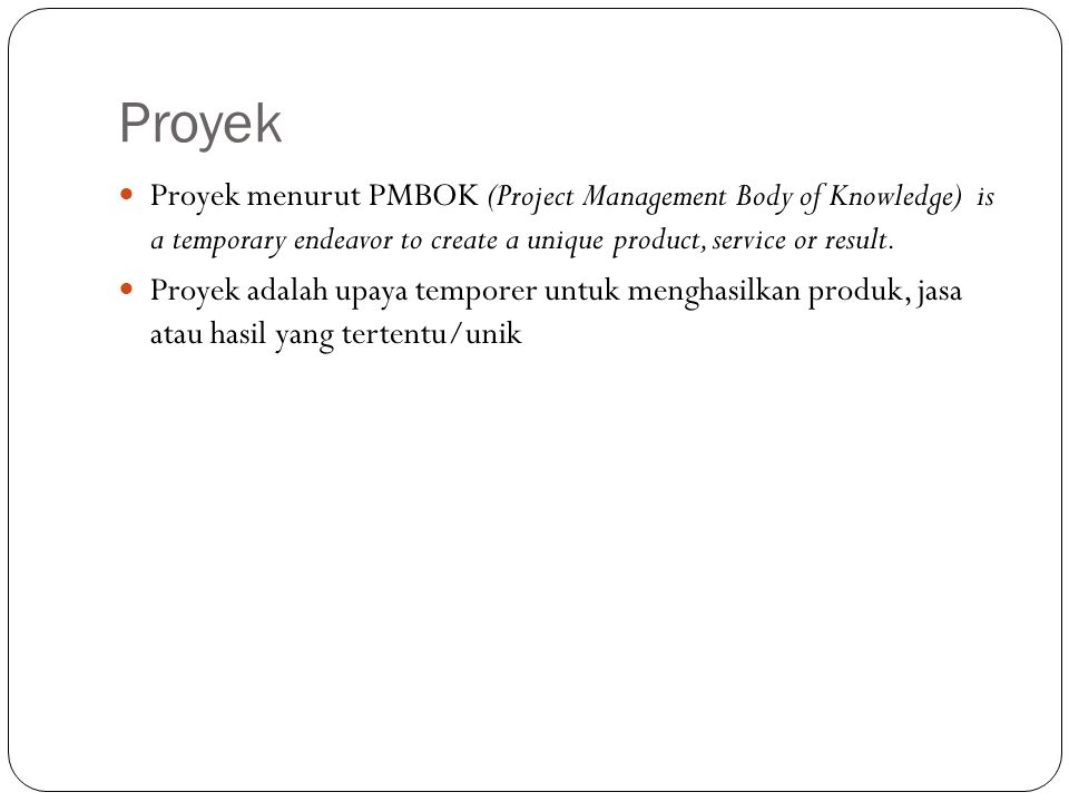Proyek Proyek menurut PMBOK (Project Management Body of Knowledge) is a temporary endeavor to create a unique product, service or result. Proyek adala