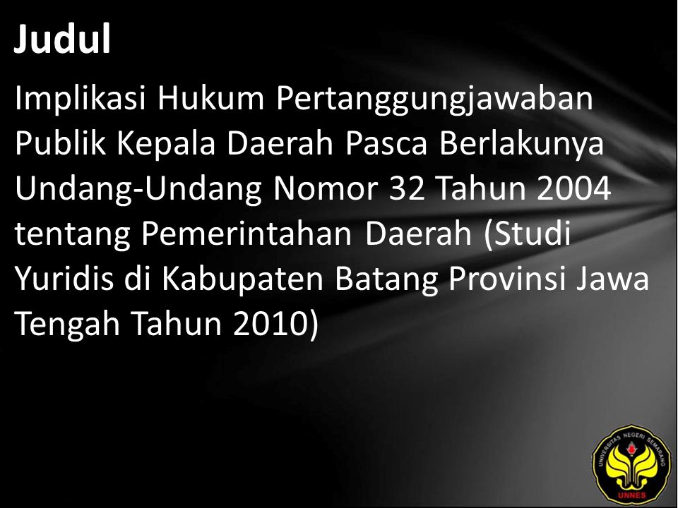 Judul Implikasi Hukum Pertanggungjawaban Publik Kepala Daerah Pasca Berlakunya Undang-Undang Nomor 32 Tahun 2004 tentang Pemerintahan Daerah (Studi Yuridis di Kabupaten Batang Provinsi Jawa Tengah Tahun 2010)