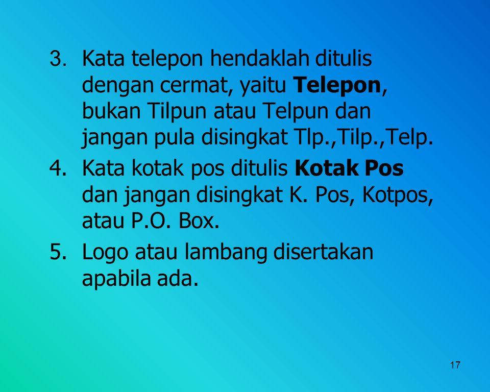 17 3. Kata telepon hendaklah ditulis dengan cermat, yaitu Telepon, bukan Tilpun atau Telpun dan jangan pula disingkat Tlp.,Tilp.,Telp. 4. Kata kotak p