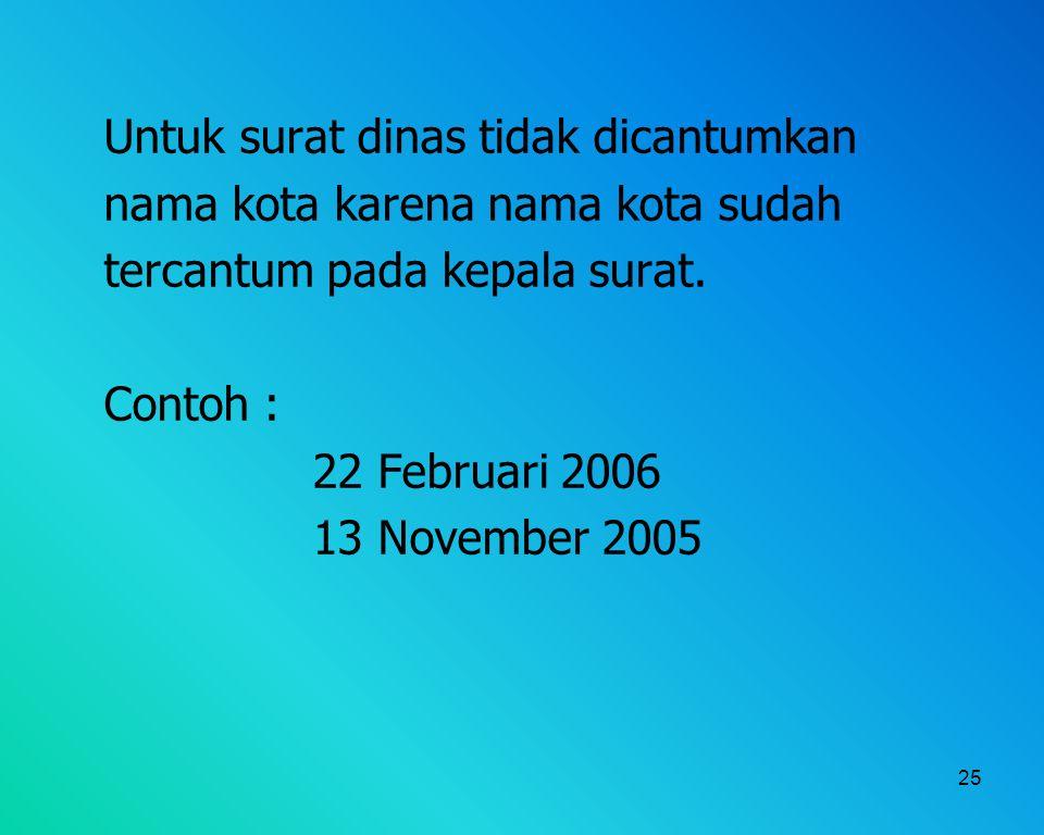 25 Untuk surat dinas tidak dicantumkan nama kota karena nama kota sudah tercantum pada kepala surat. Contoh : 22 Februari 2006 13 November 2005