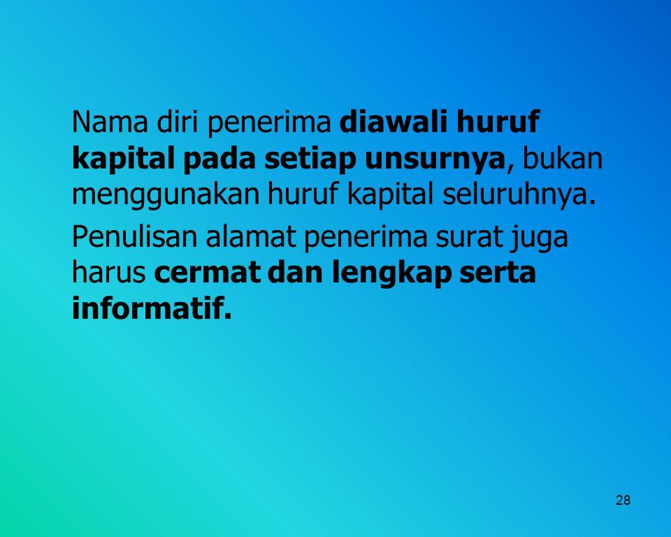 28 Nama diri penerima diawali huruf kapital pada setiap unsurnya, bukan menggunakan huruf kapital seluruhnya. Penulisan alamat penerima surat juga har