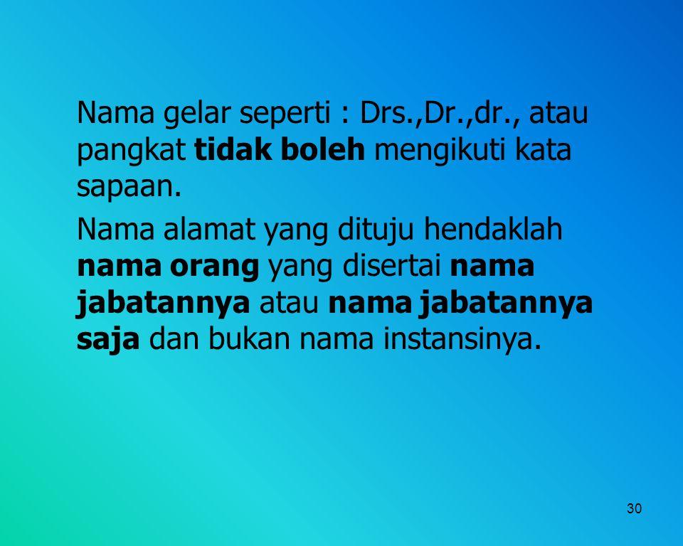 30 Nama gelar seperti : Drs.,Dr.,dr., atau pangkat tidak boleh mengikuti kata sapaan. Nama alamat yang dituju hendaklah nama orang yang disertai nama