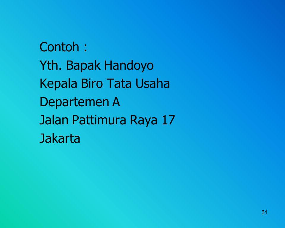 31 Contoh : Yth. Bapak Handoyo Kepala Biro Tata Usaha Departemen A Jalan Pattimura Raya 17 Jakarta