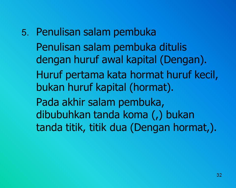 32 5. Penulisan salam pembuka Penulisan salam pembuka ditulis dengan huruf awal kapital (Dengan). Huruf pertama kata hormat huruf kecil, bukan huruf k