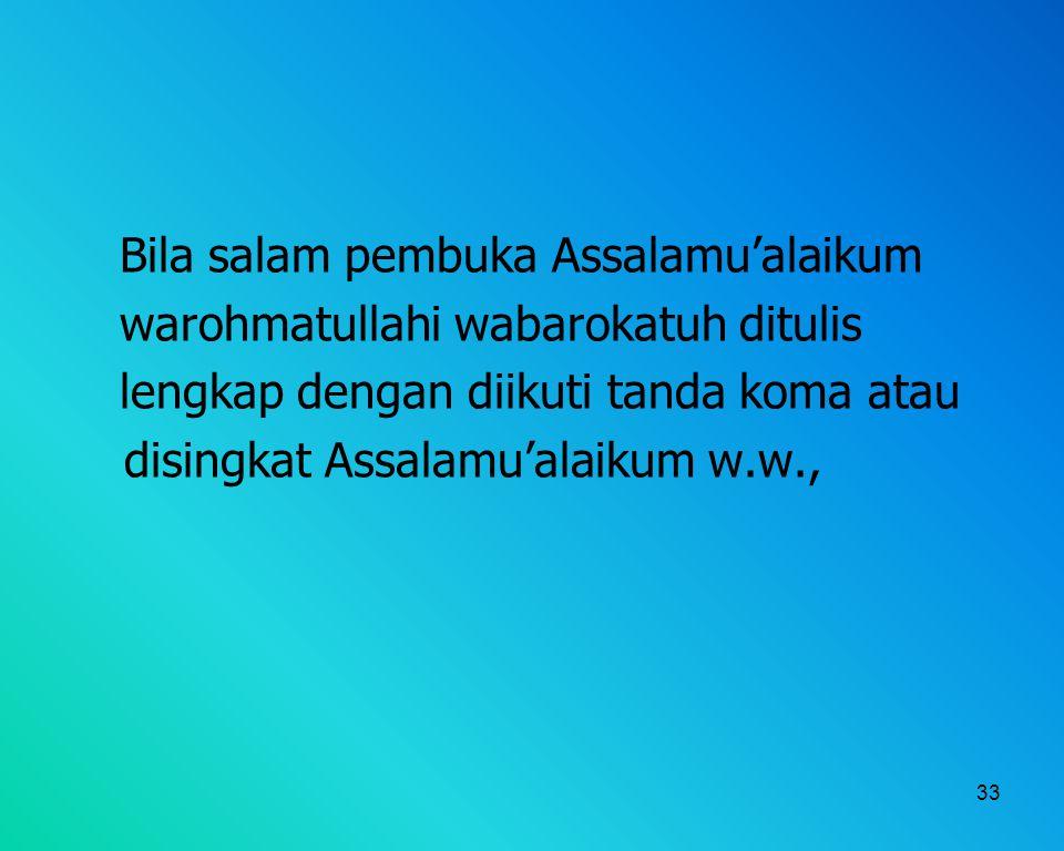 33 Bila salam pembuka Assalamu'alaikum warohmatullahi wabarokatuh ditulis lengkap dengan diikuti tanda koma atau disingkat Assalamu'alaikum w.w.,