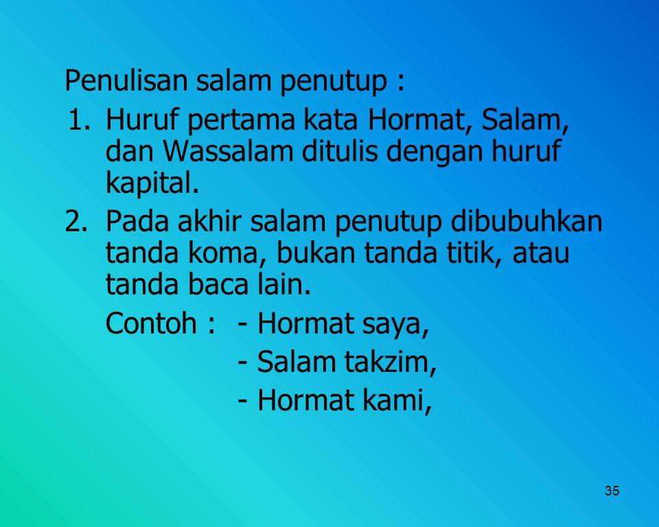 35 Penulisan salam penutup : 1. Huruf pertama kata Hormat, Salam, dan Wassalam ditulis dengan huruf kapital. 2. Pada akhir salam penutup dibubuhkan ta