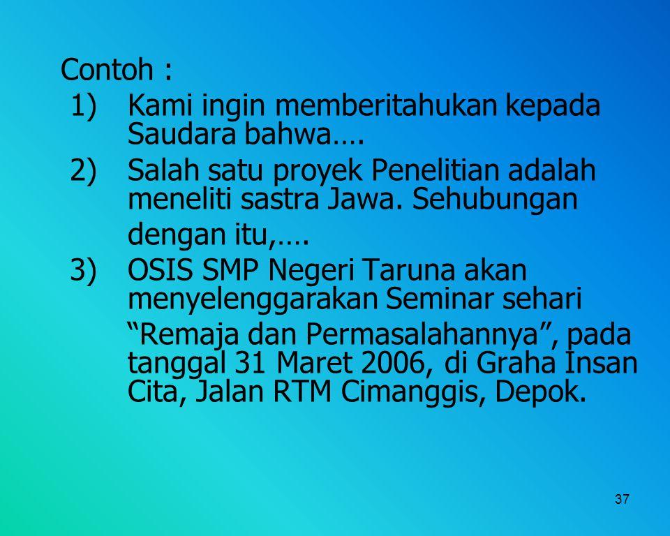 37 Contoh : 1) Kami ingin memberitahukan kepada Saudara bahwa…. 2)Salah satu proyek Penelitian adalah meneliti sastra Jawa. Sehubungan dengan itu,…. 3
