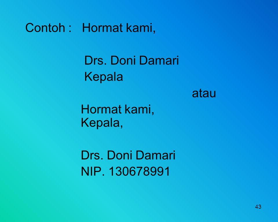 43 Contoh : Hormat kami, Drs. Doni Damari Kepala atau Hormat kami, Kepala, Drs. Doni Damari NIP. 130678991