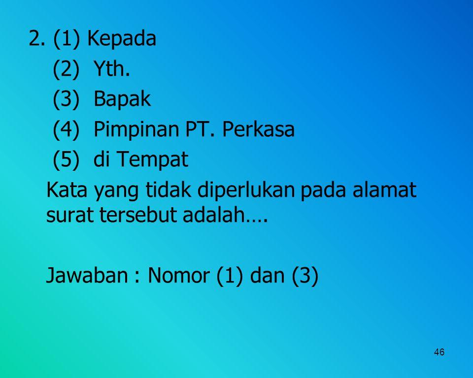 46 2. (1) Kepada (2) Yth. (3) Bapak (4) Pimpinan PT. Perkasa (5) di Tempat Kata yang tidak diperlukan pada alamat surat tersebut adalah…. Jawaban : No