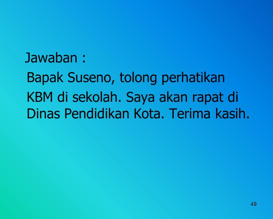 49 Jawaban : Bapak Suseno, tolong perhatikan KBM di sekolah. Saya akan rapat di Dinas Pendidikan Kota. Terima kasih.