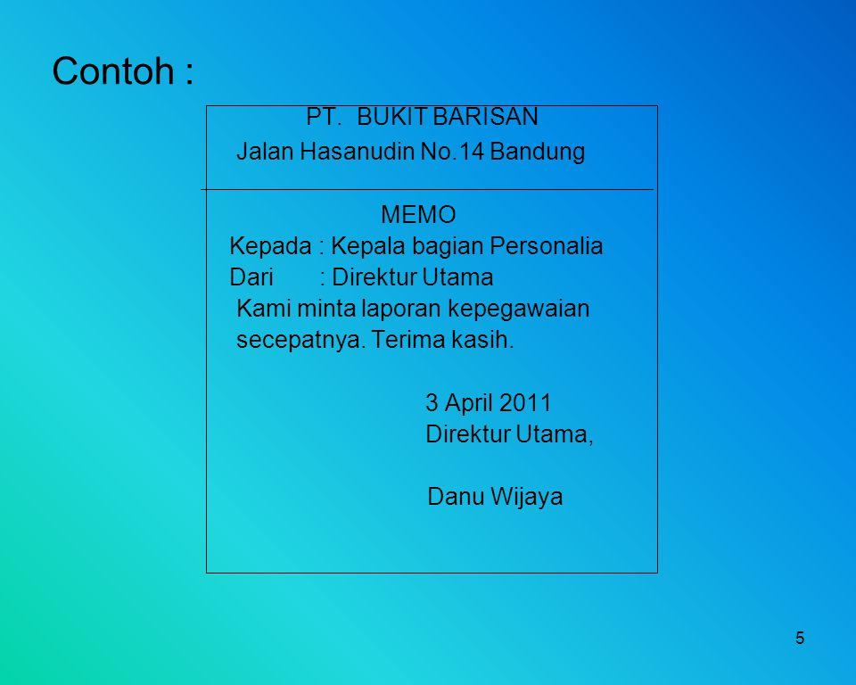 5 Contoh : PT. BUKIT BARISAN Jalan Hasanudin No.14 Bandung MEMO Kepada : Kepala bagian Personalia Dari : Direktur Utama Kami minta laporan kepegawaian