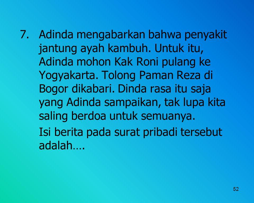 52 7. Adinda mengabarkan bahwa penyakit jantung ayah kambuh. Untuk itu, Adinda mohon Kak Roni pulang ke Yogyakarta. Tolong Paman Reza di Bogor dikabar