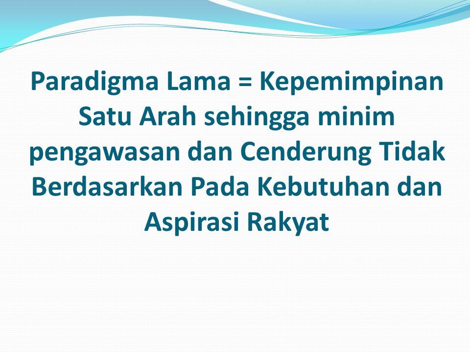 Paradigma Lama = Kepemimpinan Satu Arah sehingga minim pengawasan dan Cenderung Tidak Berdasarkan Pada Kebutuhan dan Aspirasi Rakyat