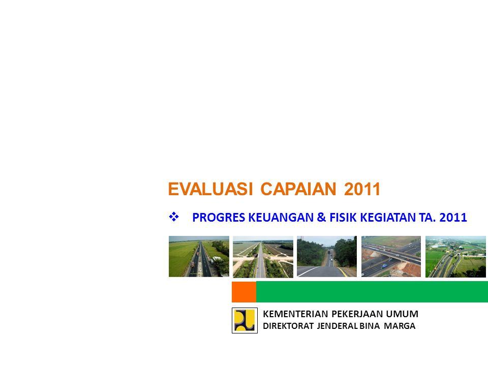 KEMENTERIAN PEKERJAAN UMUM DIREKTORAT JENDERAL BINA MARGA  PROGRES KEUANGAN & FISIK KEGIATAN TA. 2011 EVALUASI CAPAIAN 2011