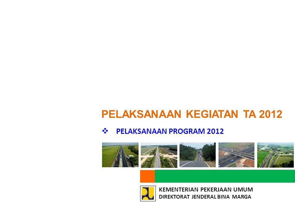 KEMENTERIAN PEKERJAAN UMUM DIREKTORAT JENDERAL BINA MARGA  PELAKSANAAN PROGRAM 2012 PELAKSANAAN KEGIATAN TA 2012
