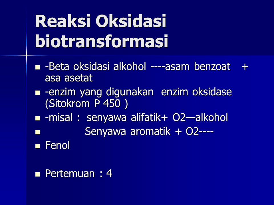 Reaksi Oksidasi biotransformasi -Beta oksidasi alkohol ----asam benzoat + asa asetat -Beta oksidasi alkohol ----asam benzoat + asa asetat -enzim yang digunakan enzim oksidase (Sitokrom P 450 ) -enzim yang digunakan enzim oksidase (Sitokrom P 450 ) -misal : senyawa alifatik+ O2—alkohol -misal : senyawa alifatik+ O2—alkohol Senyawa aromatik + O2---- Senyawa aromatik + O2---- Fenol Fenol Pertemuan : 4 Pertemuan : 4