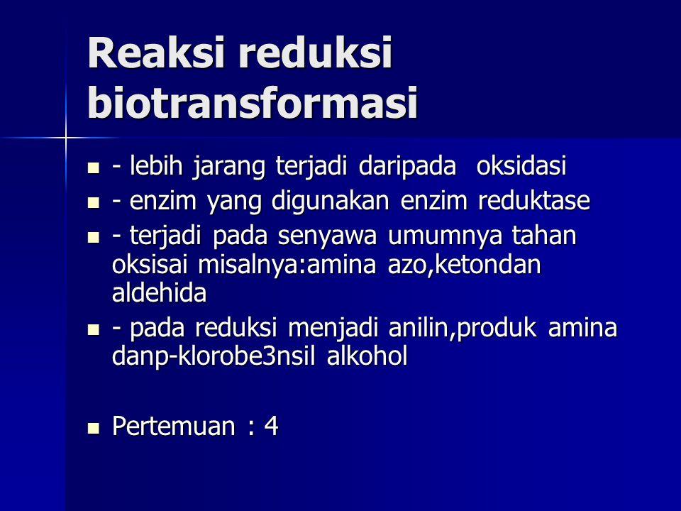 Reaksi reduksi biotransformasi - lebih jarang terjadi daripada oksidasi - lebih jarang terjadi daripada oksidasi - enzim yang digunakan enzim reduktase - enzim yang digunakan enzim reduktase - terjadi pada senyawa umumnya tahan oksisai misalnya:amina azo,ketondan aldehida - terjadi pada senyawa umumnya tahan oksisai misalnya:amina azo,ketondan aldehida - pada reduksi menjadi anilin,produk amina danp-klorobe3nsil alkohol - pada reduksi menjadi anilin,produk amina danp-klorobe3nsil alkohol Pertemuan : 4 Pertemuan : 4