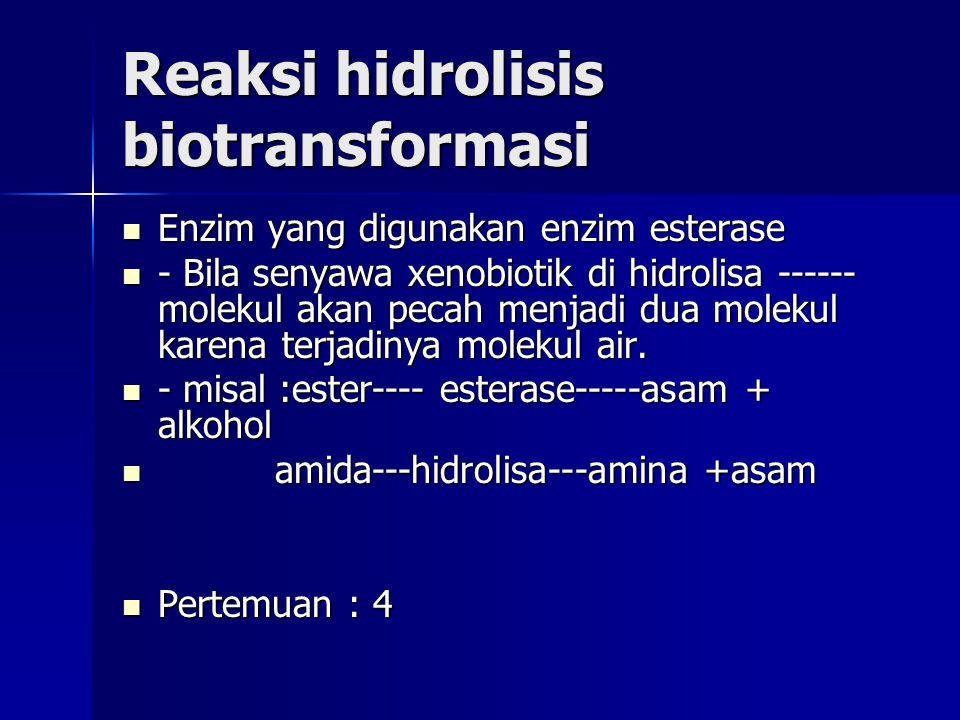 Reaksi hidrolisis biotransformasi Enzim yang digunakan enzim esterase Enzim yang digunakan enzim esterase - Bila senyawa xenobiotik di hidrolisa ------ molekul akan pecah menjadi dua molekul karena terjadinya molekul air.