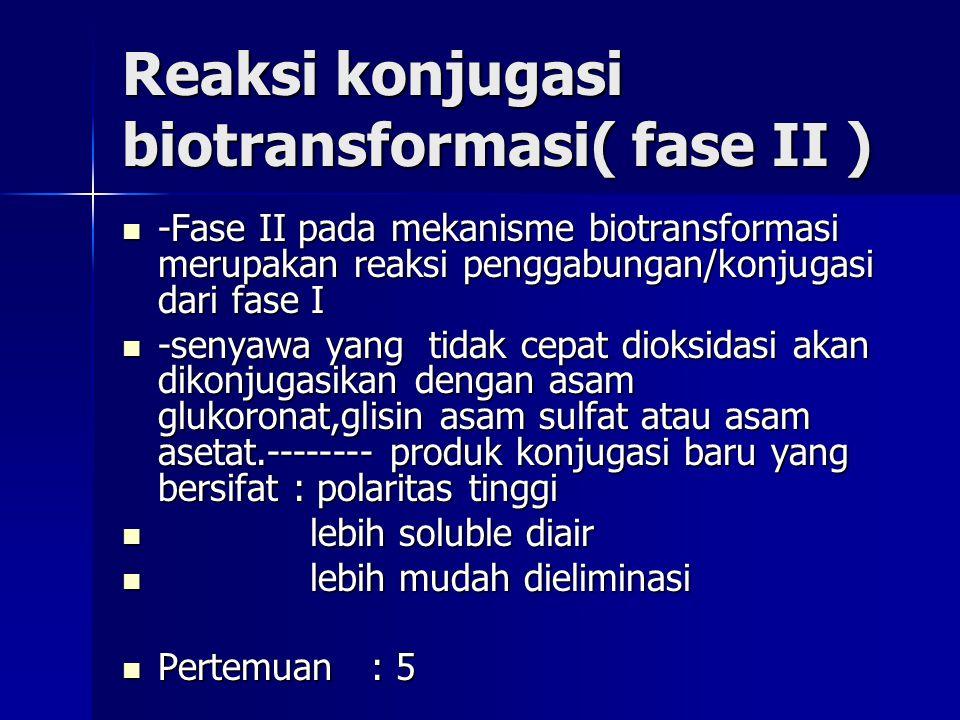 Reaksi konjugasi biotransformasi( fase II ) -Fase II pada mekanisme biotransformasi merupakan reaksi penggabungan/konjugasi dari fase I -Fase II pada