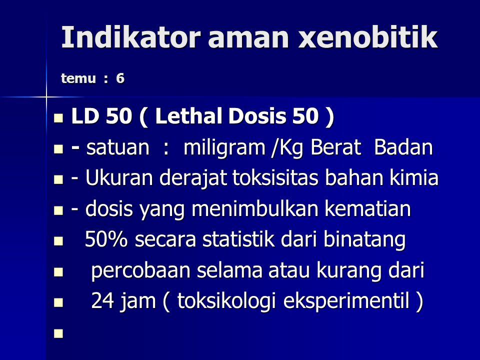 Indikator aman xenobitik temu : 6 LD 50 ( Lethal Dosis 50 ) LD 50 ( Lethal Dosis 50 ) - satuan : miligram /Kg Berat Badan - satuan : miligram /Kg Berat Badan - Ukuran derajat toksisitas bahan kimia - Ukuran derajat toksisitas bahan kimia - dosis yang menimbulkan kematian - dosis yang menimbulkan kematian 50% secara statistik dari binatang 50% secara statistik dari binatang percobaan selama atau kurang dari percobaan selama atau kurang dari 24 jam ( toksikologi eksperimentil ) 24 jam ( toksikologi eksperimentil )