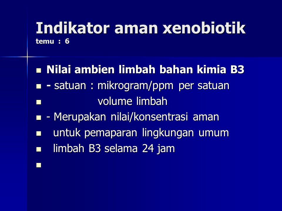 Indikator aman xenobiotik temu : 6 Nilai ambien limbah bahan kimia B3 Nilai ambien limbah bahan kimia B3 - satuan : mikrogram/ppm per satuan - satuan : mikrogram/ppm per satuan volume limbah volume limbah - Merupakan nilai/konsentrasi aman - Merupakan nilai/konsentrasi aman untuk pemaparan lingkungan umum untuk pemaparan lingkungan umum limbah B3 selama 24 jam limbah B3 selama 24 jam