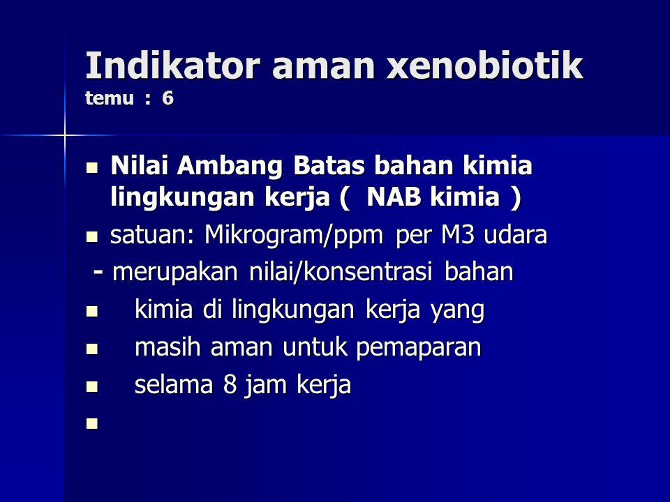 Indikator aman xenobiotik temu : 6 Nilai Ambang Batas bahan kimia lingkungan kerja ( NAB kimia ) Nilai Ambang Batas bahan kimia lingkungan kerja ( NAB